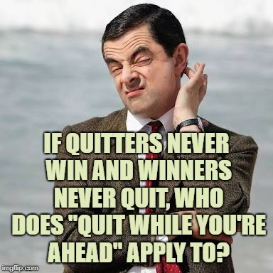 "Mr Bean Question |  IF QUITTERS NEVER WIN AND WINNERS NEVER QUIT, WHO DOES ""QUIT WHILE YOU'RE AHEAD"" APPLY TO? 