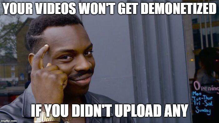Roll Safe Think About It Meme | YOUR VIDEOS WON'T GET DEMONETIZED IF YOU DIDN'T UPLOAD ANY | image tagged in memes,roll safe think about it | made w/ Imgflip meme maker