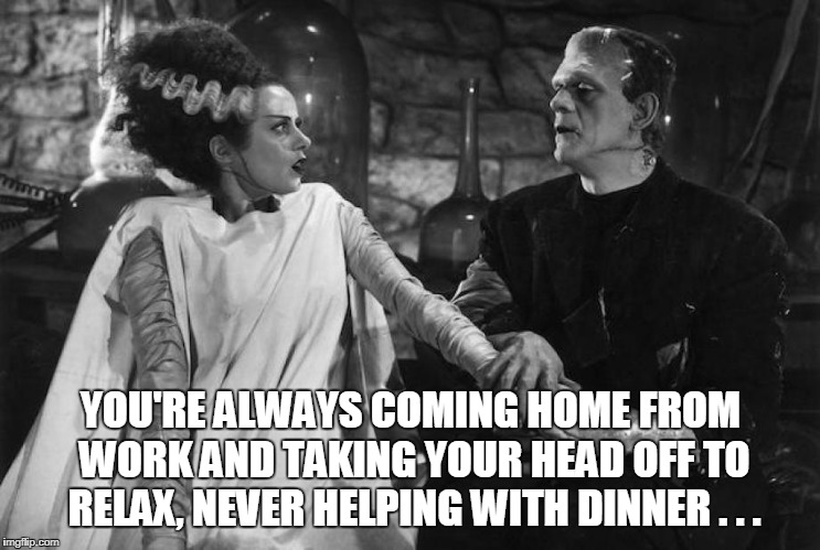 YOU'RE ALWAYS COMING HOME FROM WORK AND TAKING YOUR HEAD OFF TO RELAX, NEVER HELPING WITH DINNER . . . | made w/ Imgflip meme maker
