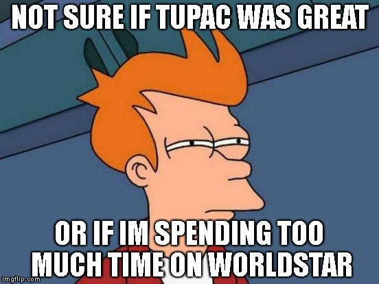 Futurama Fry Meme | NOT SURE IF TUPAC WAS GREAT OR IF IM SPENDING TOO MUCH TIME ON WORLDSTAR | image tagged in memes,futurama fry | made w/ Imgflip meme maker