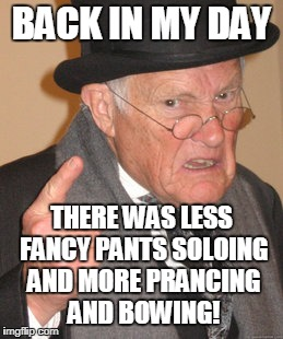 BACK IN MY DAY THERE WAS LESS FANCY PANTS SOLOING AND MORE PRANCING AND BOWING! | made w/ Imgflip meme maker