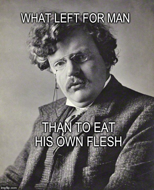 WHAT LEFT FOR MAN THAN TO EAT HIS OWN FLESH | image tagged in gk chesterton | made w/ Imgflip meme maker