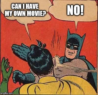 Batman Slapping Robin Meme | CAN I HAVE MY OWN MOVIE? NO! | image tagged in memes,batman slapping robin | made w/ Imgflip meme maker