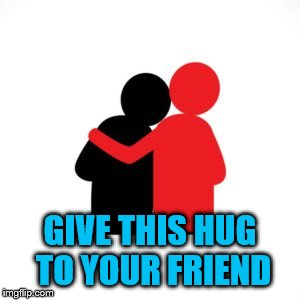 GIVE THIS HUG TO YOUR FRIEND | made w/ Imgflip meme maker