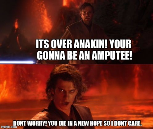 It's Over, Anakin, I Have the High Ground | ITS OVER ANAKIN! YOUR GONNA BE AN AMPUTEE! DONT WORRY! YOU DIE IN A NEW HOPE SO I DONT CARE. | image tagged in it's over anakin i have the high ground | made w/ Imgflip meme maker