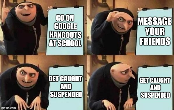 this happened to me once | GO ON GOOGLE HANGOUTS AT SCHOOL MESSAGE YOUR FRIENDS GET CAUGHT AND SUSPENDED GET CAUGHT AND SUSPENDED | image tagged in gru's plan,google | made w/ Imgflip meme maker