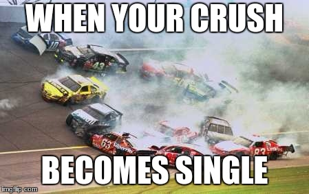 Because Race Car | WHEN YOUR CRUSH BECOMES SINGLE | image tagged in memes,because race car | made w/ Imgflip meme maker
