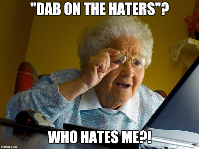"Grandma Finds The Internet Meme | ""DAB ON THE HATERS""? WHO HATES ME?! 