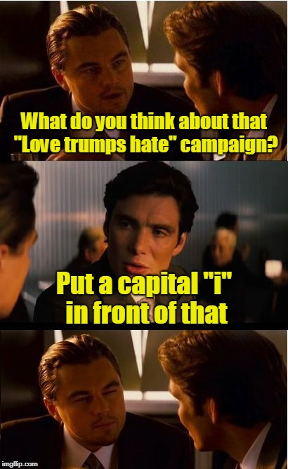 "Inception Meme | What do you think about that ""Love trumps hate"" campaign? Put a capital ""i"" in front of that 