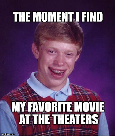 Bad Luck Brian Meme | THE MOMENT I FIND MY FAVORITE MOVIE AT THE THEATERS | image tagged in memes,bad luck brian | made w/ Imgflip meme maker