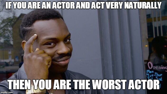 Roll Safe Think About It Meme | IF YOU ARE AN ACTOR AND ACT VERY NATURALLY THEN YOU ARE THE WORST ACTOR | image tagged in memes,roll safe think about it | made w/ Imgflip meme maker