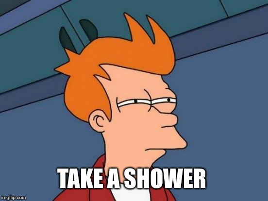Futurama Fry Meme | TAKE A SHOWER | image tagged in memes,futurama fry | made w/ Imgflip meme maker