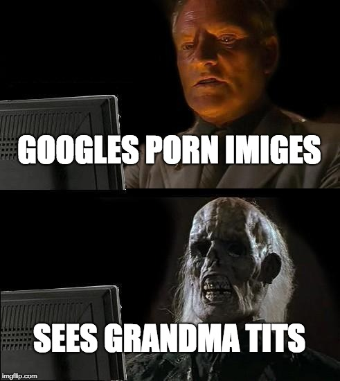Ill Just Wait Here Meme | GOOGLES PORN IMIGES SEES GRANDMA TITS | image tagged in memes,ill just wait here | made w/ Imgflip meme maker