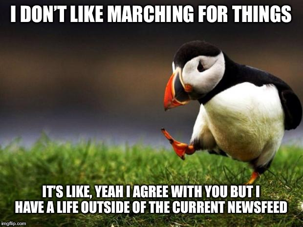 Unpopular Opinion Puffin Meme | I DON'T LIKE MARCHING FOR THINGS IT'S LIKE, YEAH I AGREE WITH YOU BUT I HAVE A LIFE OUTSIDE OF THE CURRENT NEWSFEED | image tagged in memes,unpopular opinion puffin | made w/ Imgflip meme maker