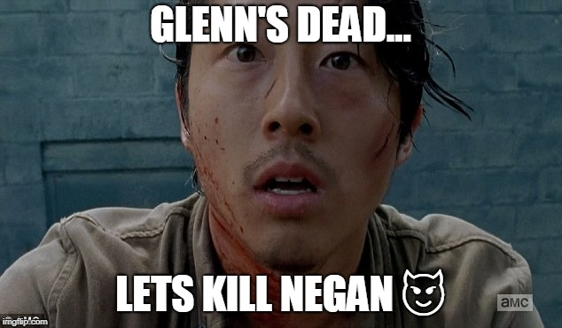 Glenn TWD | GLENN'S DEAD... LETS KILL NEGAN  | image tagged in glenn twd | made w/ Imgflip meme maker