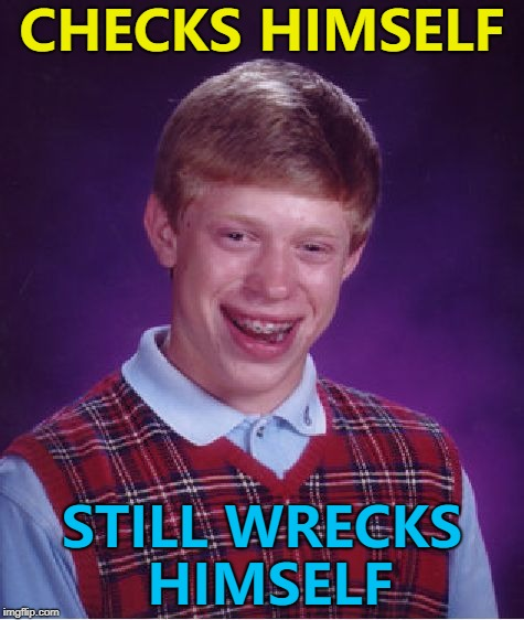 The only guy it could happen to... :) | CHECKS HIMSELF STILL WRECKS HIMSELF | image tagged in memes,bad luck brian,check yourself before you wreck yourself,music | made w/ Imgflip meme maker