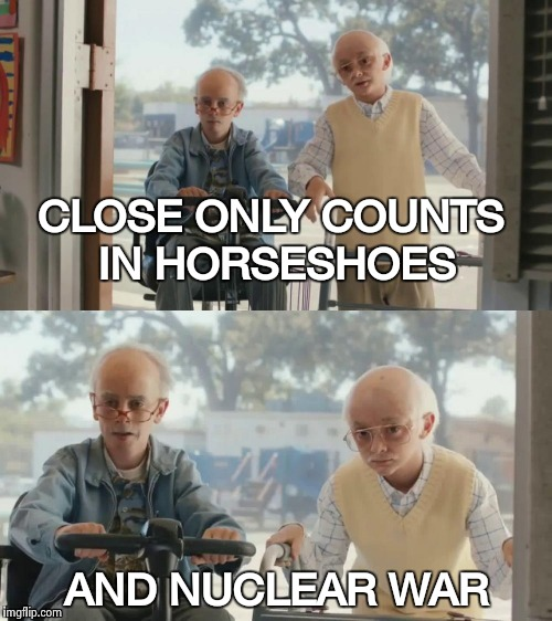 CLOSE ONLY COUNTS IN HORSESHOES AND NUCLEAR WAR | image tagged in bad joke tim and charlie | made w/ Imgflip meme maker