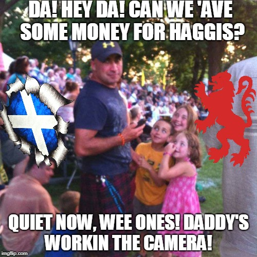 The Scotsman |  DA! HEY DA! CAN WE 'AVE SOME MONEY FOR HAGGIS? QUIET NOW, WEE ONES! DADDY'S WORKIN THE CAMERA! | image tagged in scotland,scotsman,kilt | made w/ Imgflip meme maker