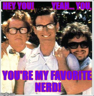 Nerds | HEY YOU!           YEAH... YOU, YOU'RE MY FAVORITE NERD! | image tagged in nerds | made w/ Imgflip meme maker