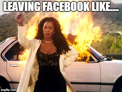 LEAVING FACEBOOK LIKE.... | image tagged in aint having no more of that mess | made w/ Imgflip meme maker