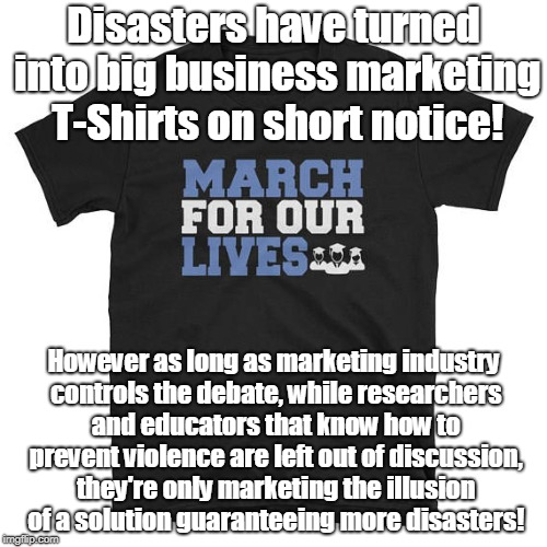 Disasters help sell overpriced crap! | Disasters have turned into big business marketing T-Shirts on short notice! However as long as marketing industry controls the debate, while | image tagged in school shooting,marketing,scams,propaganda | made w/ Imgflip meme maker