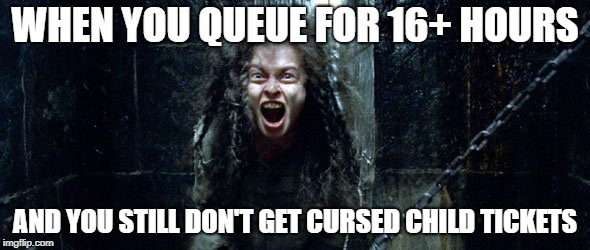 Bellatrix Lestrange (Harry potter) | WHEN YOU QUEUE FOR 16+ HOURS AND YOU STILL DON'T GET CURSED CHILD TICKETS | image tagged in bellatrix lestrange harry potter | made w/ Imgflip meme maker