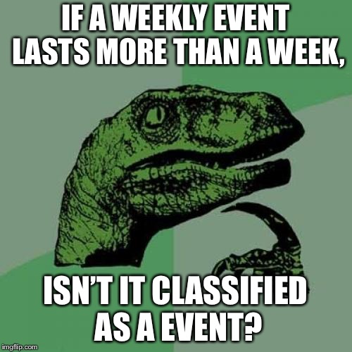 Philosoraptor | IF A WEEKLY EVENT LASTS MORE THAN A WEEK, ISN'T IT CLASSIFIED AS A EVENT? | image tagged in memes,philosoraptor,meme,event,memeweek,funny | made w/ Imgflip meme maker