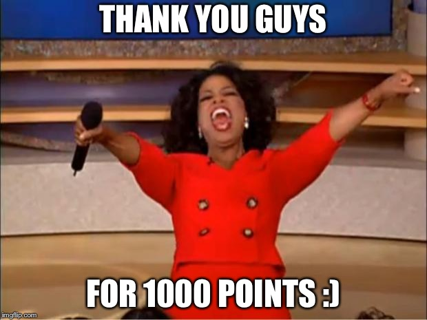 Oprah You Get A Meme | THANK YOU GUYS FOR 1000 POINTS :) | image tagged in memes,oprah you get a | made w/ Imgflip meme maker