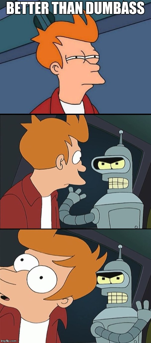 Bender slap Fry | BETTER THAN DUMBASS | image tagged in bender slap fry | made w/ Imgflip meme maker