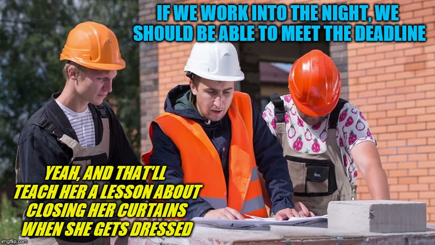 The construction next door continues... | IF WE WORK INTO THE NIGHT, WE SHOULD BE ABLE TO MEET THE DEADLINE YEAH, AND THAT'LL TEACH HER A LESSON ABOUT CLOSING HER CURTAINS WHEN SHE G | image tagged in memes,construction,late night | made w/ Imgflip meme maker
