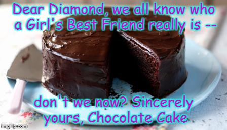 Girl's Real Best Friend | Dear Diamond, we all know who a Girl's Best Friend really is -- don't we now? Sincerely yours, Chocolate Cake | image tagged in chocolate cake,diamond | made w/ Imgflip meme maker