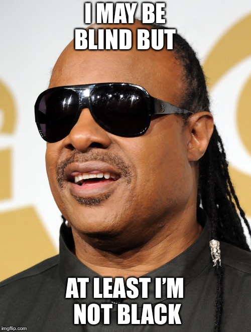 Blind guy | I MAY BE BLIND BUT AT LEAST I'M NOT BLACK | image tagged in blind guy | made w/ Imgflip meme maker