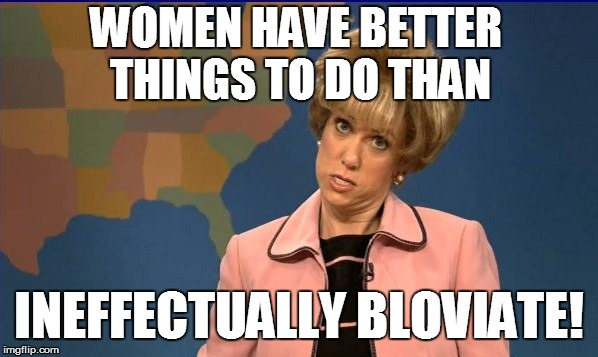 WOMEN HAVE BETTER THINGS TO DO THAN INEFFECTUALLY BLOVIATE! | made w/ Imgflip meme maker