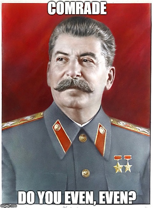 Do you even | COMRADE DO YOU EVEN, EVEN? | image tagged in stalin even | made w/ Imgflip meme maker