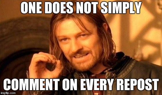 One Does Not Simply Meme | ONE DOES NOT SIMPLY COMMENT ON EVERY REPOST | image tagged in memes,one does not simply | made w/ Imgflip meme maker