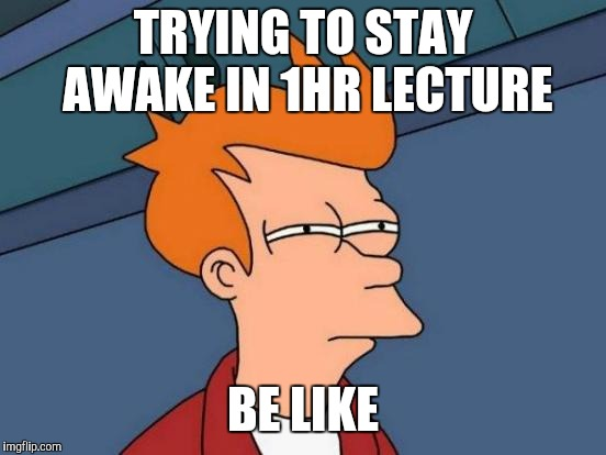Futurama Fry Meme | TRYING TO STAY AWAKE IN 1HR LECTURE BE LIKE | image tagged in memes,futurama fry | made w/ Imgflip meme maker