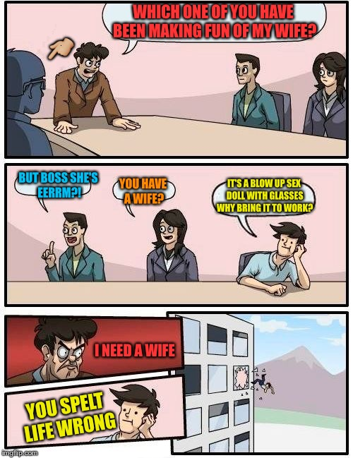 Boardroom Meeting Suggestion Meme | WHICH ONE OF YOU HAVE BEEN MAKING FUN OF MY WIFE? BUT BOSS SHE'S EERRM?! YOU HAVE A WIFE? IT'S A BLOW UP SEX DOLL WITH GLASSES WHY BRING IT  | image tagged in memes,boardroom meeting suggestion,funny memes,funny,imgflip humor | made w/ Imgflip meme maker