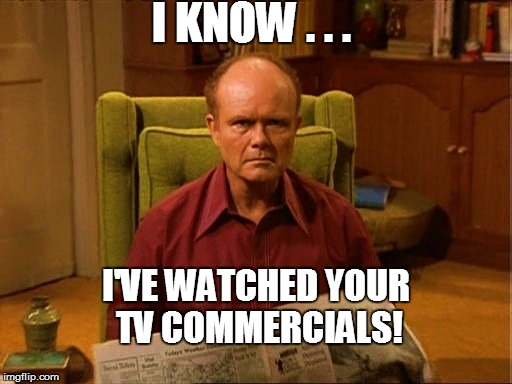 I KNOW . . . I'VE WATCHED YOUR TV COMMERCIALS! | made w/ Imgflip meme maker