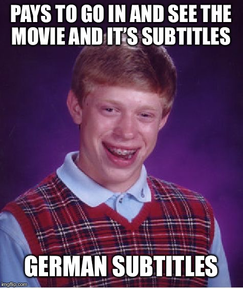 Bad Luck Brian Meme | PAYS TO GO IN AND SEE THE MOVIE AND IT'S SUBTITLES GERMAN SUBTITLES | image tagged in memes,bad luck brian | made w/ Imgflip meme maker