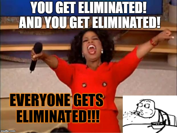 Everyone gets eliminated! | YOU GET ELIMINATED! AND YOU GET ELIMINATED! EVERYONE GETS ELIMINATED!!! | image tagged in memes,oprah you get a | made w/ Imgflip meme maker