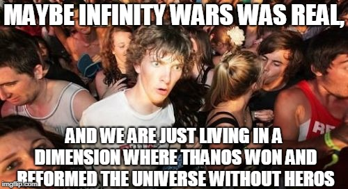 Sudden Clarity Clarence Meme | MAYBE INFINITY WARS WAS REAL, AND WE ARE JUST LIVING IN A DIMENSION WHERE THANOS WON AND REFORMED THE UNIVERSE WITHOUT HEROS | image tagged in memes,sudden clarity clarence | made w/ Imgflip meme maker