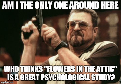 "Am I The Only One Around Here Meme | AM I THE ONLY ONE AROUND HERE WHO THINKS ""FLOWERS IN THE ATTIC"" IS A GREAT PSYCHOLOGICAL STUDY? 