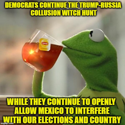 But Thats None Of My Business Meme | DEMOCRATS CONTINUE THE TRUMP-RUSSIA COLLUSION WITCH HUNT WHILE THEY CONTINUE TO OPENLY ALLOW MEXICO TO INTERFERE WITH OUR ELECTIONS AND COUN | image tagged in memes,but thats none of my business,liberal logic,trump russia collusion,mexico,liberal hypocrisy | made w/ Imgflip meme maker