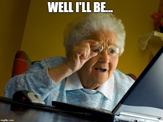 Grandma Finds The Internet Meme | WELL I'LL BE... | image tagged in memes,grandma finds the internet | made w/ Imgflip meme maker