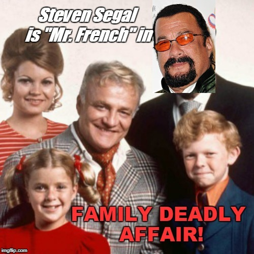 Family Deadly Affair | image tagged in steven seagal,mashup,funny | made w/ Imgflip meme maker
