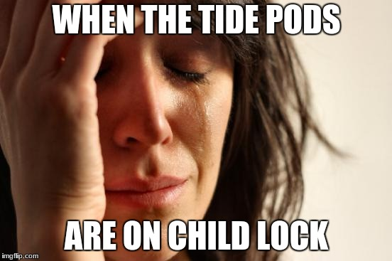 First World Problems Meme | WHEN THE TIDE PODS ARE ON CHILD LOCK | image tagged in memes,first world problems | made w/ Imgflip meme maker