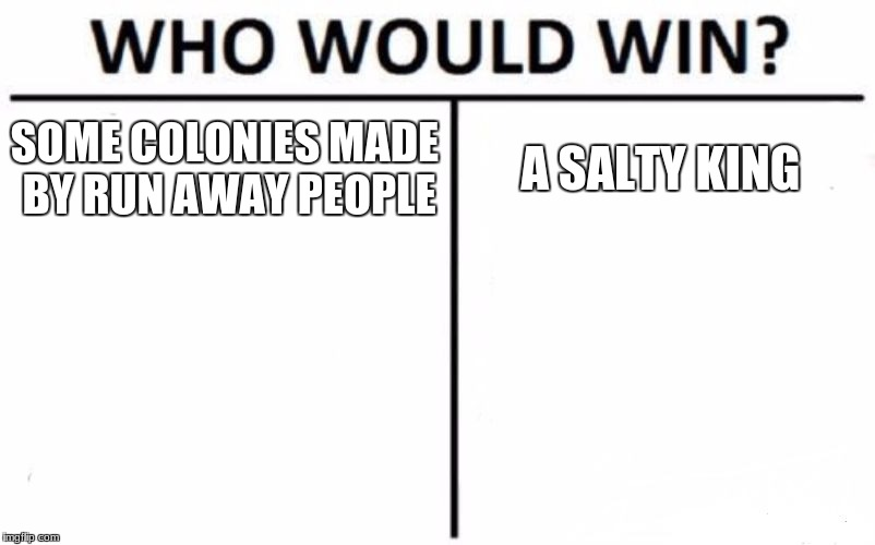 Who Would Win? Meme | SOME COLONIES MADE BY RUN AWAY PEOPLE A SALTY KING | image tagged in memes,who would win | made w/ Imgflip meme maker