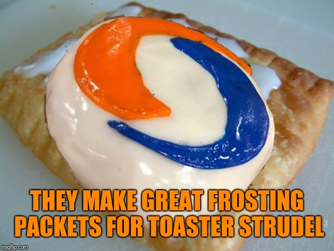 THEY MAKE GREAT FROSTING PACKETS FOR TOASTER STRUDEL | made w/ Imgflip meme maker