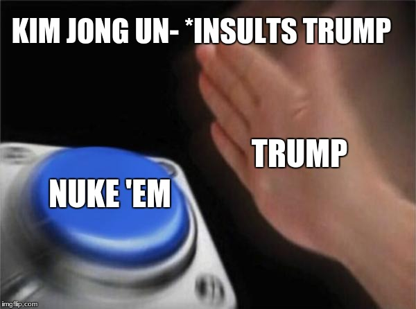 Blank Nut Button Meme | KIM JONG UN- *INSULTS TRUMP NUKE 'EM TRUMP | image tagged in memes,trump,nukes,northkorea,kimjongun,savagetrump | made w/ Imgflip meme maker