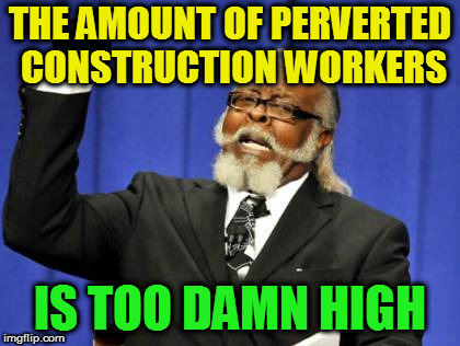 Too Damn High Meme | THE AMOUNT OF PERVERTED CONSTRUCTION WORKERS IS TOO DAMN HIGH | image tagged in memes,too damn high | made w/ Imgflip meme maker